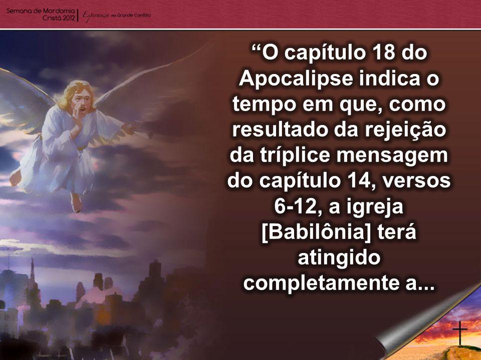 O capítulo 18 do Apocalipse indica o tempo em que, como resultado da rejeição da tríplice mensagem do capítulo 14, versos 6-12, a igreja [Babilônia] terá atingido completamente a...